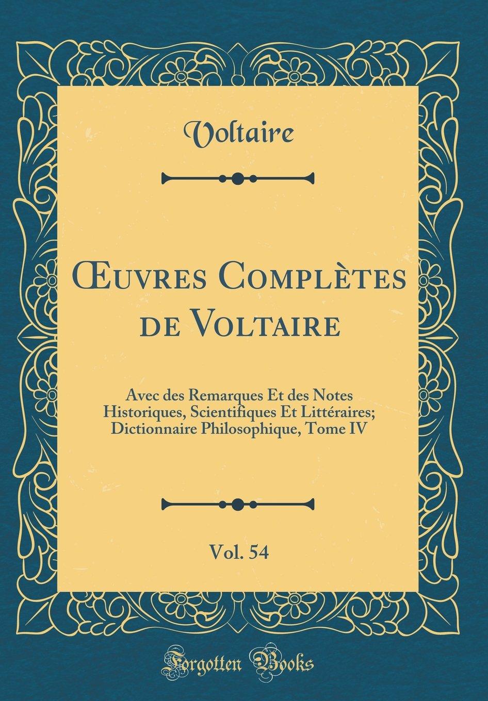 Œuvres Complètes de Voltaire, Vol. 54: Avec des Remarques Et des Notes Historiques, Scientifiques Et Littéraires; Dictionnaire Philosophique, Tome IV (Classic Reprint) (French Edition) PDF