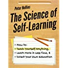 The Science of Self-Learning: How to Teach Yourself Anything, Learn More in Less Time, and Direct Your Own Education (Learnin