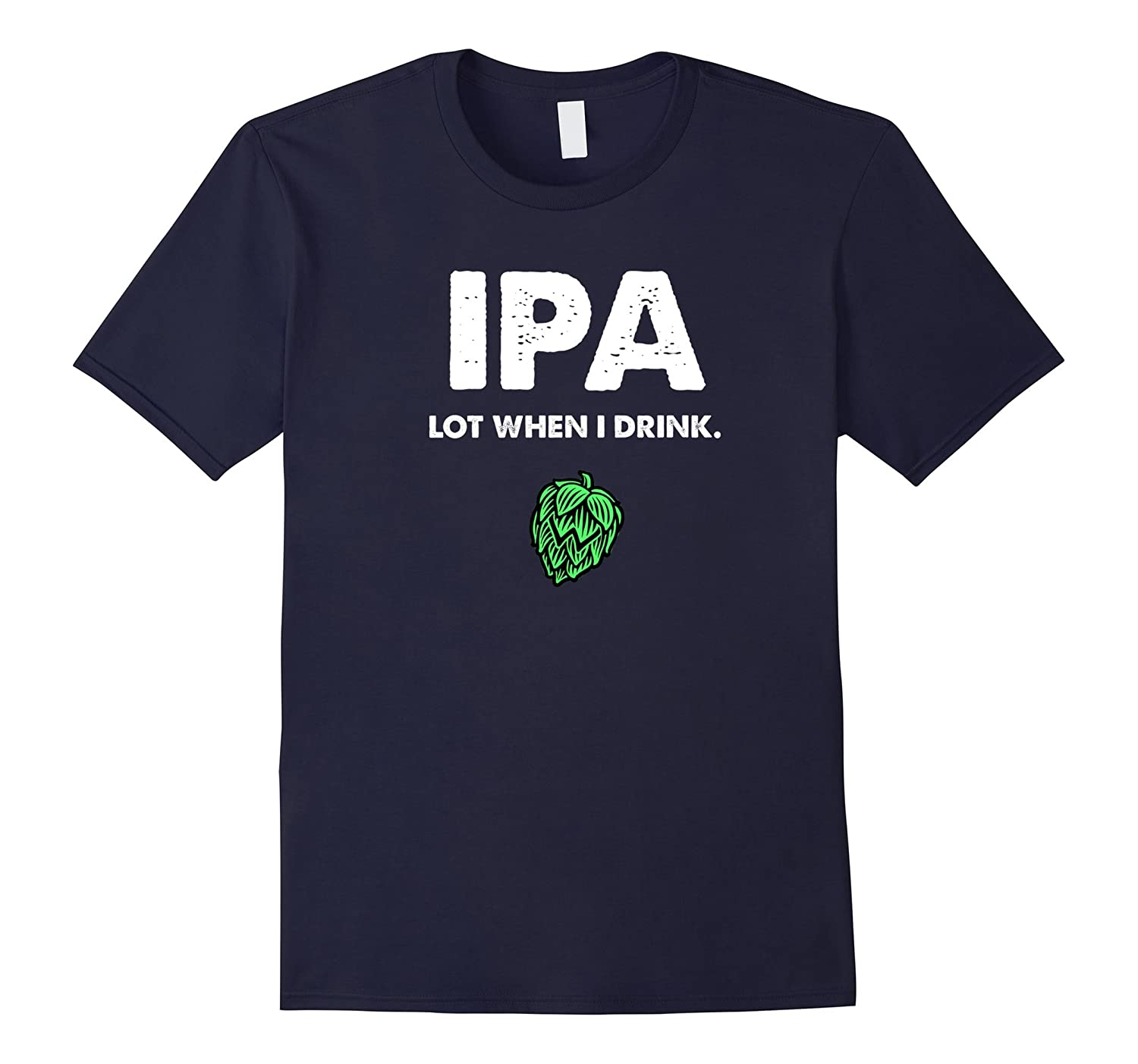 IPA Lot When I Drink - Funny Drinking Shirt Brewing  Beer-TD