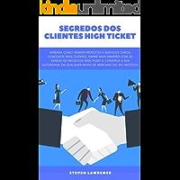 Segredos Dos Clientes High Ticket: Aprenda Como Vender Produtos E Serviços Caros, Conquiste Mais Clientes, Ganhe Mais Dinheiro Com Vendas De Produtos High ... E Construa a Autoridade Do Seu Negócio