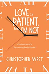 Love Is Patient, But I'm Not: Confessions of a Recovering Perfectionist Kindle Edition
