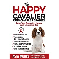 The Happy Cavalier King Charles Spaniel: Raise Your Puppy to a Happy, Well-Mannered...