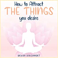 Attract Things You Desire: Brings what you want to you instead of just settling for what you get (How to reduce stress, Find Calmness and Attract the things you desire)