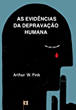 As Evidências da Depravação Humana, por A. W. Pink: Capítulo 11, Evidences, do livro The Total Depravity of Man, por A. W. Pink