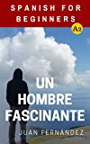 Spanish For Beginners: Un hombre fascinante (Spanish Edition)