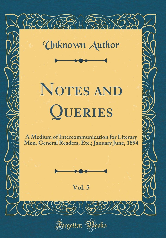 Download Notes and Queries, Vol. 5: A Medium of Intercommunication for Literary Men, General Readers, Etc.; January June, 1894 (Classic Reprint) ebook