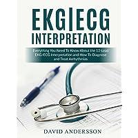 EKG/ECG Interpretation: Everything you Need to Know about the 12-Lead ECG/EKG Interpretation and How to Diagnose and Treat Arrhythmias