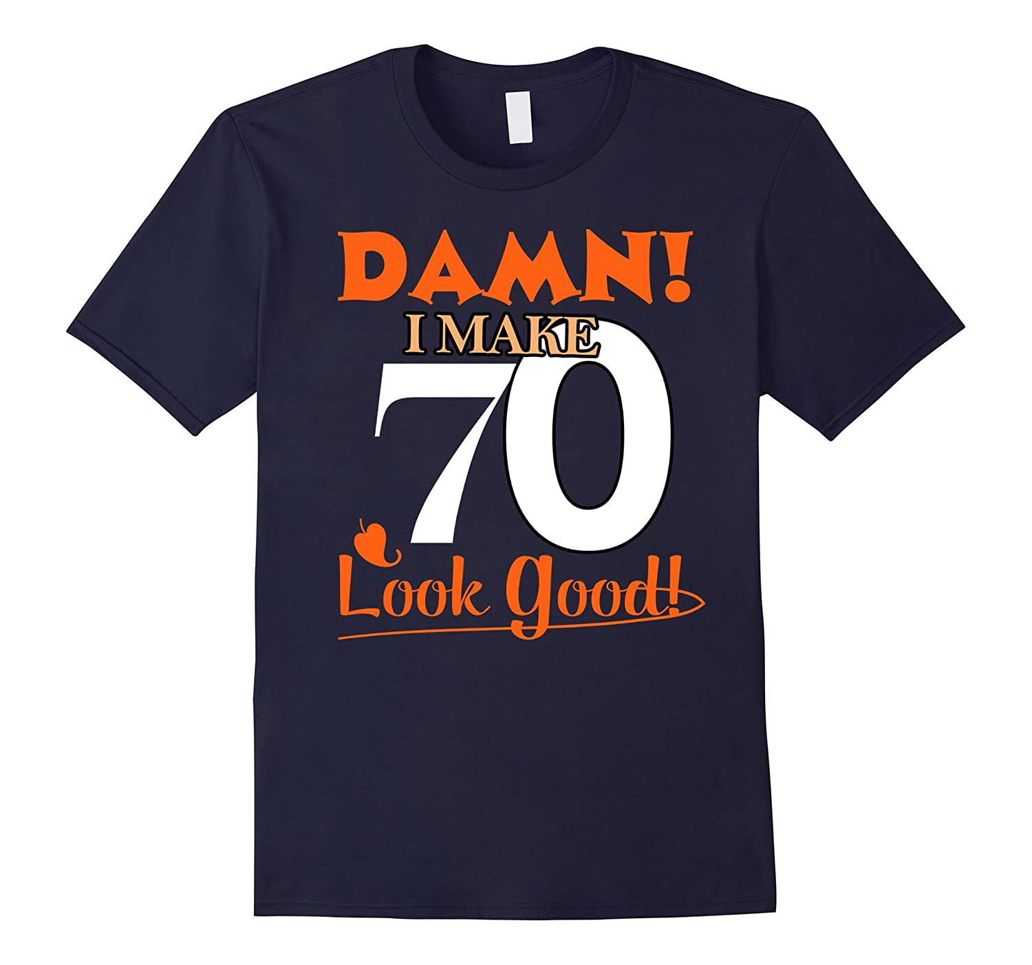 Damn, I Make 70 Look Good Funny 70th Birthday Tshirt-FL