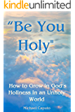 """""""Be You Holy"""": How to Grow in God's Holiness in an Unholy World"""