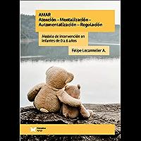 Amar. Atención - Mentalización - Automentalización - Regulación: Modelo de intervención en infantes de 0 a 6 años