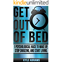 Get Out Of Bed: 1 Psychological Hack To Wake Up, Stop Snoozing, And Start Living.