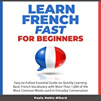 Learn French Fast for Beginners: Easy-to-Follow Essential Guide on Quickly Learning Basic French Vocabulary with More Than 1,000 of the Most Common Words Used in Everyday Conversation