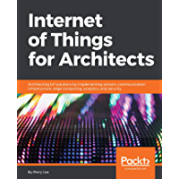 Internet of Things for Architects: Architecting IoT solutions by implementing sensors, communication infrastructure, edge computing, analytics, and security