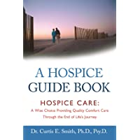 A Hospice Guide Book: Hospice Care: A Wise Choice Providing Quality Comfort Care Through the End of Life's Journey