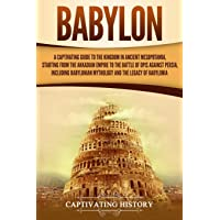 Babylon: A Captivating Guide to the Kingdom in Ancient Mesopotamia, Starting from the Akkadian Empire to the Battle of…