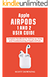 APPLE AIRPODS 1 AND 2 USER GUIDE: Complete Handbook for Setting up, Using and Troubleshooting of Apple AirPods