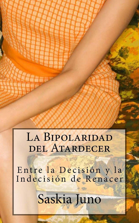 La Bipolaridad del Atardecer: Entre la Decisión y la Indecisión de Renacer: Amazon.es: Saskia Juno, Ligia Carla Suarez: Libros