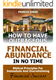How to Have Outrageous Financial Abundance In No Time::Biblical Principles For Immediate And Overwhelming Financial Success: Wealth Creation,Personal Finance, ... Money,Financial Freedom (English Edition)