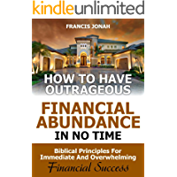 How to Have Outrageous Financial Abundance In No Time:Biblical Principles For Immediate And Overwhelming Financial Success