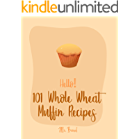 Hello! 101 Whole Wheat Muffin Recipes: Best Whole Wheat Muffin Cookbook Ever For Beginners [Carrot Cake Recipe, Mini Muffin Recipe, Vegan Muffin Book, ... Bread Book, Pumpkin Spice Recipe] [Book 1]