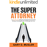 The Super Attorney: A Step by Step Guide to Growing Your Law Firm without Working Harder or Raising Your Fees