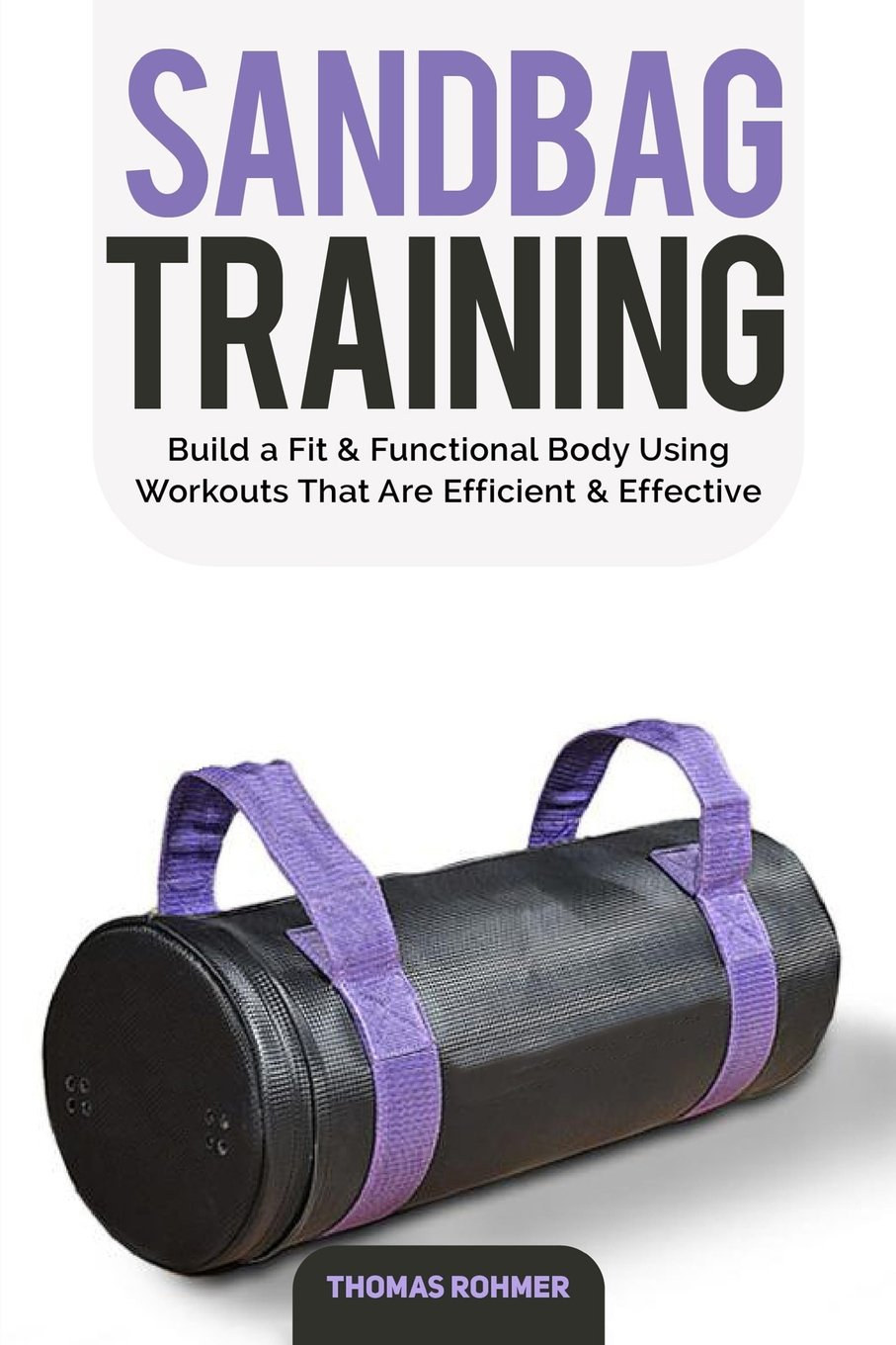 Sandbag Training: Build a Fit & Functional Body Using Workouts That Are Efficient and Effective—Includes Over 50 Different Sandbag Workouts! pdf epub