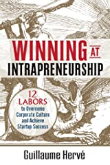 Winning at Intrapreneurship: 12 Labors to Overcome Corporate Culture and Achieve Startup Success Kindle Edition