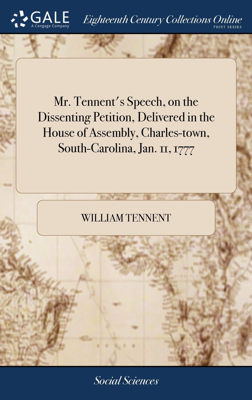 Download Mr. Tennent's Speech, on the Dissenting Petition, Delivered in the House of Assembly, Charles-Town, South-Carolina, Jan. 11, 1777 PDF
