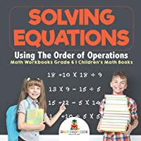 Solving Equations Using The Order of Operations - Math Workbooks Grade 6 | Children's Math Books