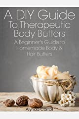 A DIY Guide to Therapeutic Body Butters: A Beginner's Guide to Homemade Body and Hair Butters (The Art of the Bath Book 5) Kindle Edition