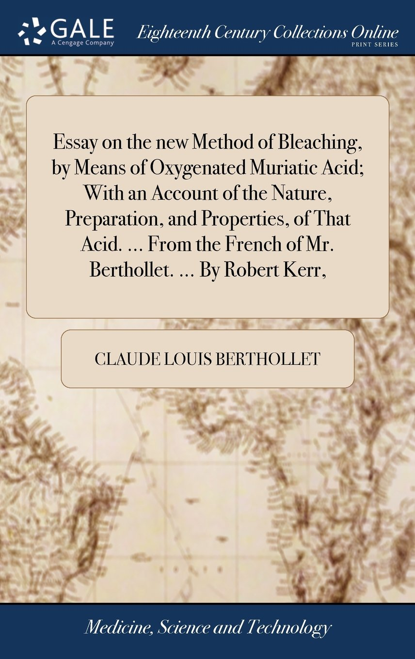 Essay on the New Method of Bleaching, by Means of Oxygenated Muriatic Acid; With an Account of the Nature, Preparation, and Properties, of That Acid. ... French of Mr. Berthollet. ... by Robert Kerr, pdf epub