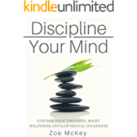 Discipline Your Mind: Control Your Thoughts, Boost Willpower, Develop Mental Toughness (Good Habits Book 6)