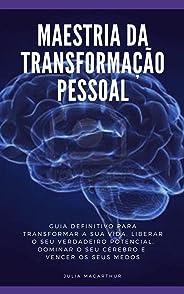 Maestria Da Transformação Pessoal: Guia Definitivo Para Transformar A Sua Vida, Liberar O Seu Verdadeiro Potencial, Dominar