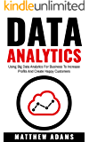 Data Analytics: Using Big Data Analytics For Business To Increase Profits And Create Happy Customers (data analytics, data science, business intelligence)