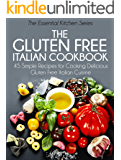 The Gluten Free Italian Cookbook: 45 Simple Recipes for Cooking Delicious Gluten Free Italian Cuisine (The Essential Kitchen Series Book 10)