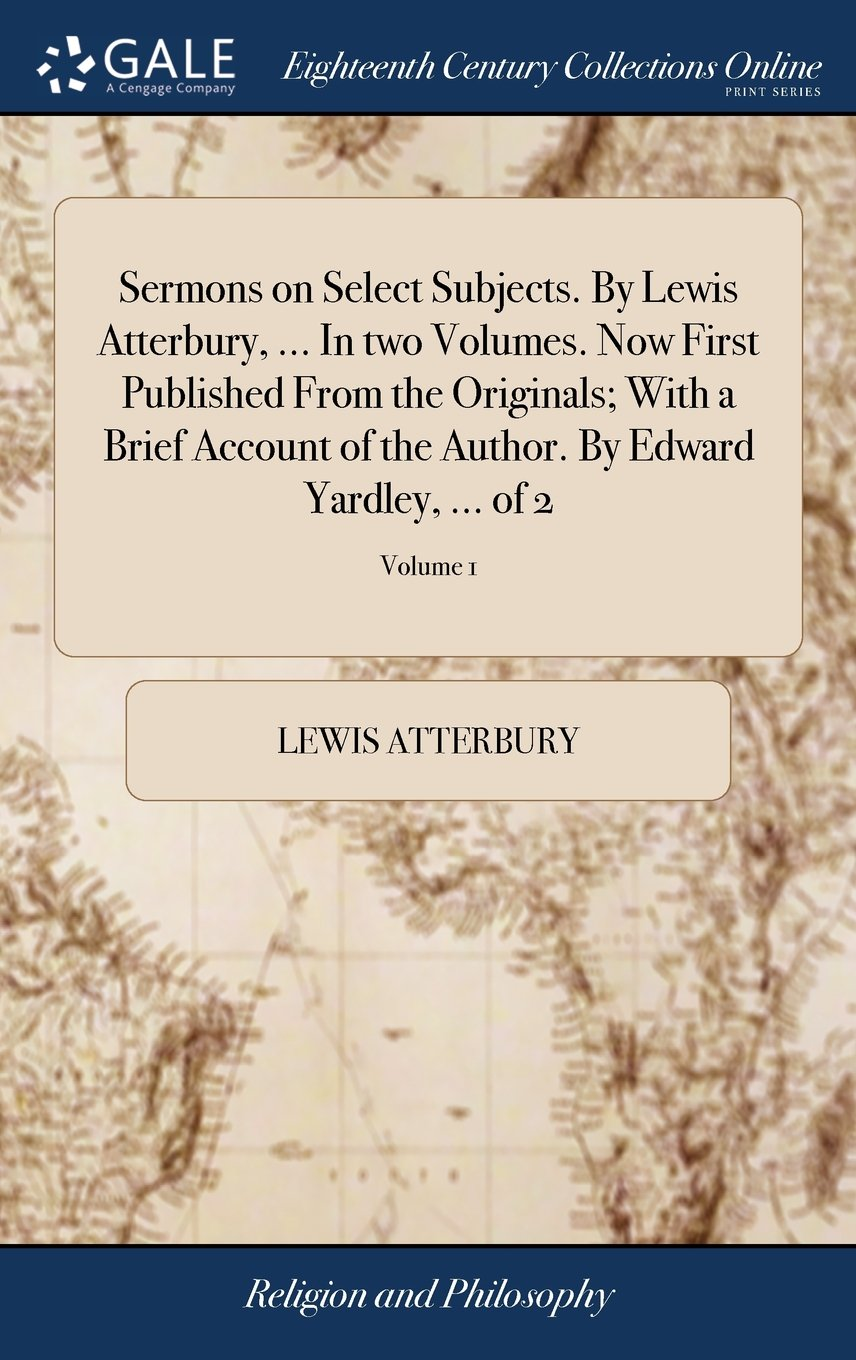 Read Online Sermons on Select Subjects. by Lewis Atterbury, ... in Two Volumes. Now First Published from the Originals; With a Brief Account of the Author. by Edward Yardley, ... of 2; Volume 1 pdf epub
