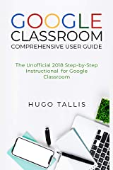 Google Classroom Comprehensive User Guide: The Unofficial 2018 Step-by-Step Instructional for Google Classroom Kindle Edition
