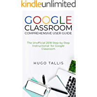 Google Classroom Comprehensive User Guide: The Unofficial 2018 Step-by-Step Instructional for Google Classroom