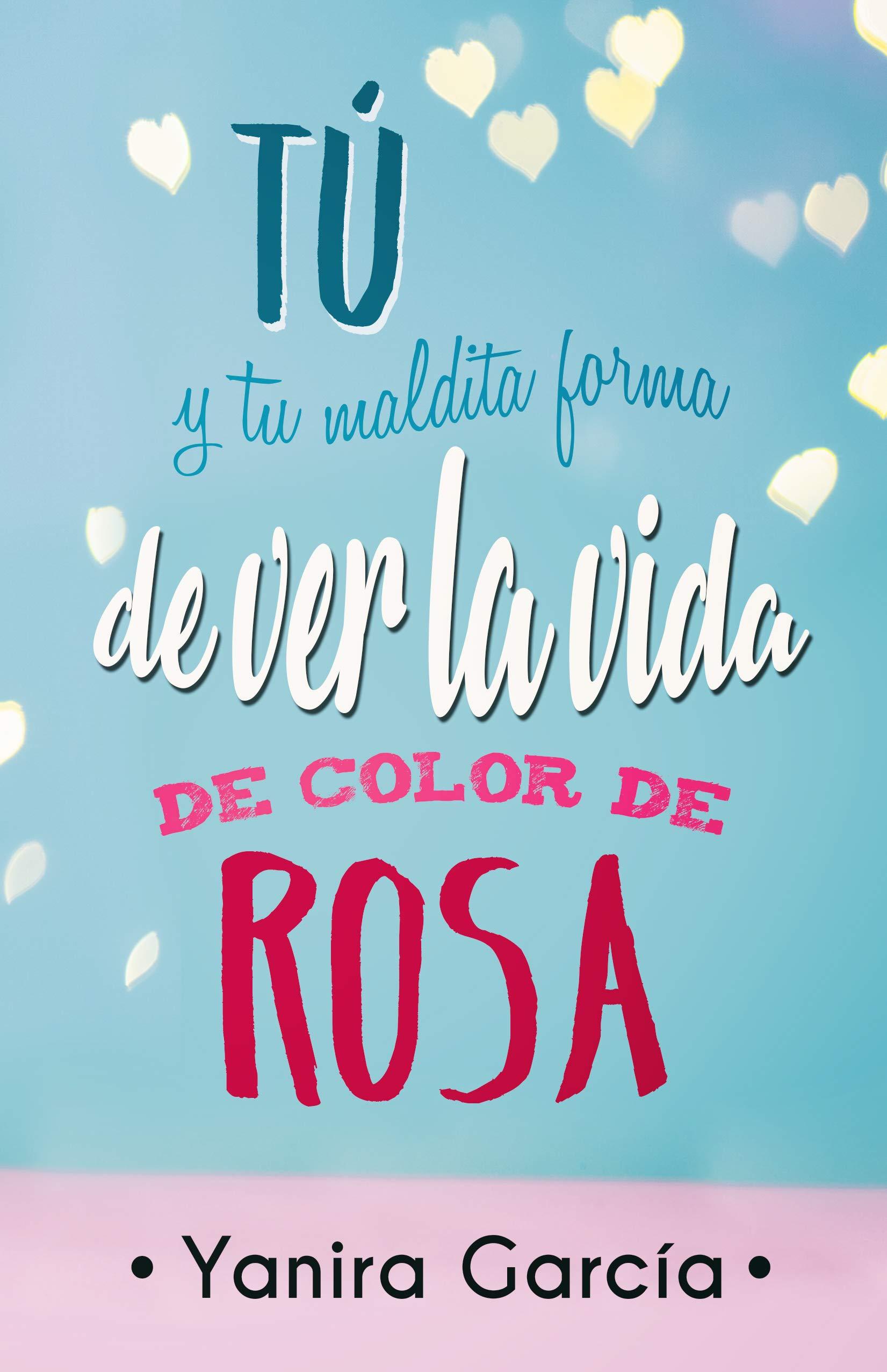 Tú y tu maldita forma de ver la vida de color de rosa por Yanira García