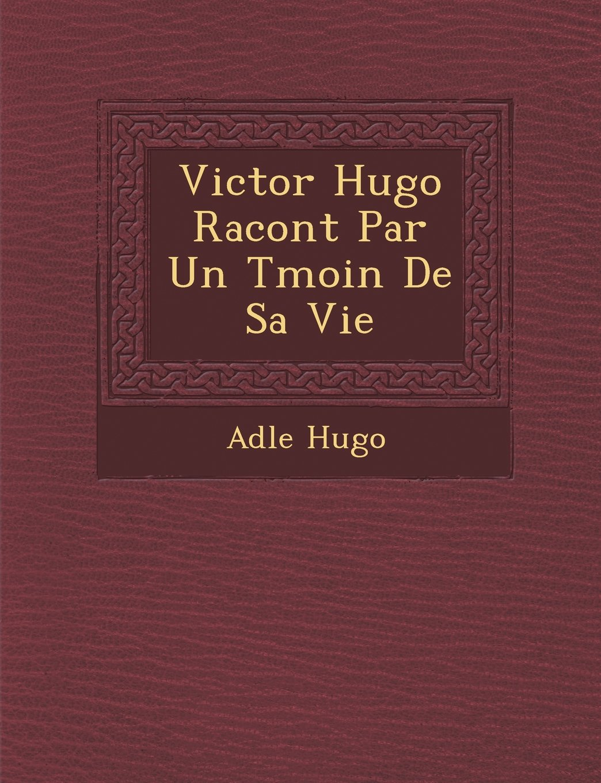 Victor Hugo Racont Par Un Tmoin De Sa Vie (French Edition) pdf epub