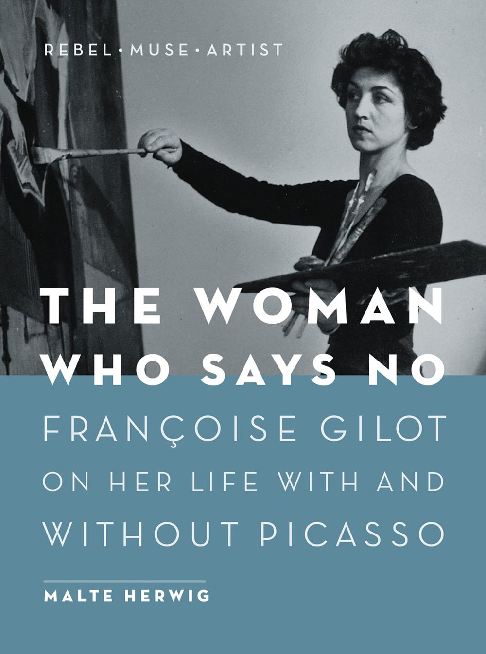 The Woman Who Says No: Françoise Gilot on Her Life With and Without Picasso - Rebel, Muse, Artist por Malte Herwig