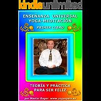 MASTER ROGER  -  LIBRO DE ENSEÑANZA UNIVERSAL YOGA-MEDITACIÓN: Teoría y practica para ser feliz