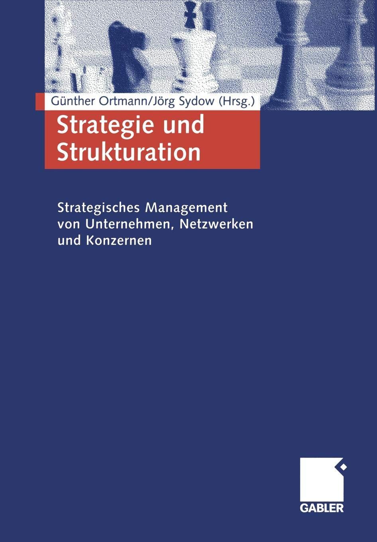 Strategie Und Strukturation. Strategisches Management Von Unternehmen Netzwerken Und Konzernen