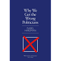 Why We Get the Wrong Politicians: Shortlisted for the Waterstones Book of the Year 2018