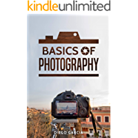 Basics Of Photography: Learn to Use Your Camera Including Manual Mode. The Ultimate Beginner Photography Book. (Learn Photography Book 1) (English Edition)