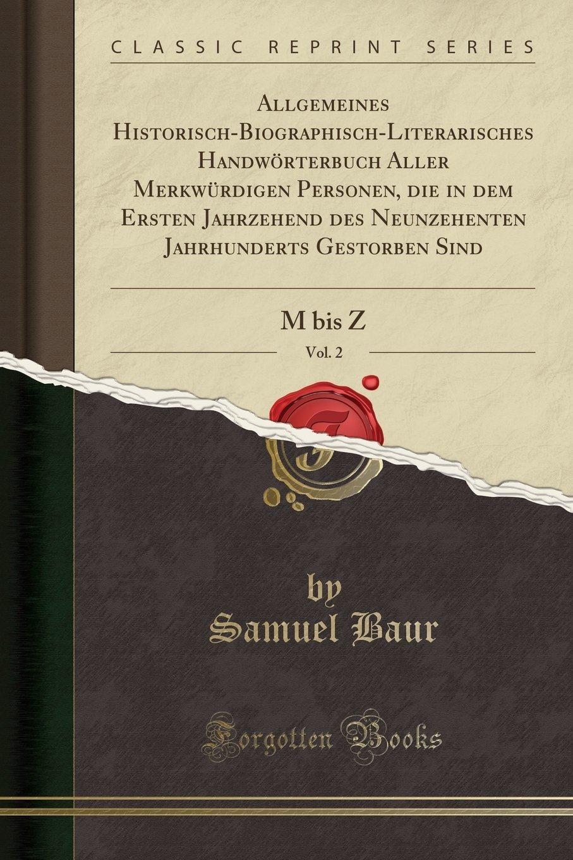 Download Allgemeines Historisch-Biographisch-Literarisches Handwörterbuch Aller Merkwürdigen Personen, Die in Dem Ersten Jahrzehend Des Neunzehenten ... 2: M Bis Z (Classic Reprint) (German Edition) PDF