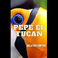 Pepe el tucán: Relatos cortos (Spanish Edition)