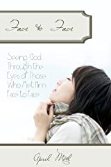 Face to Face: Seeing God Through the Eyes of Those Who Met Him Face to Face Kindle Edition