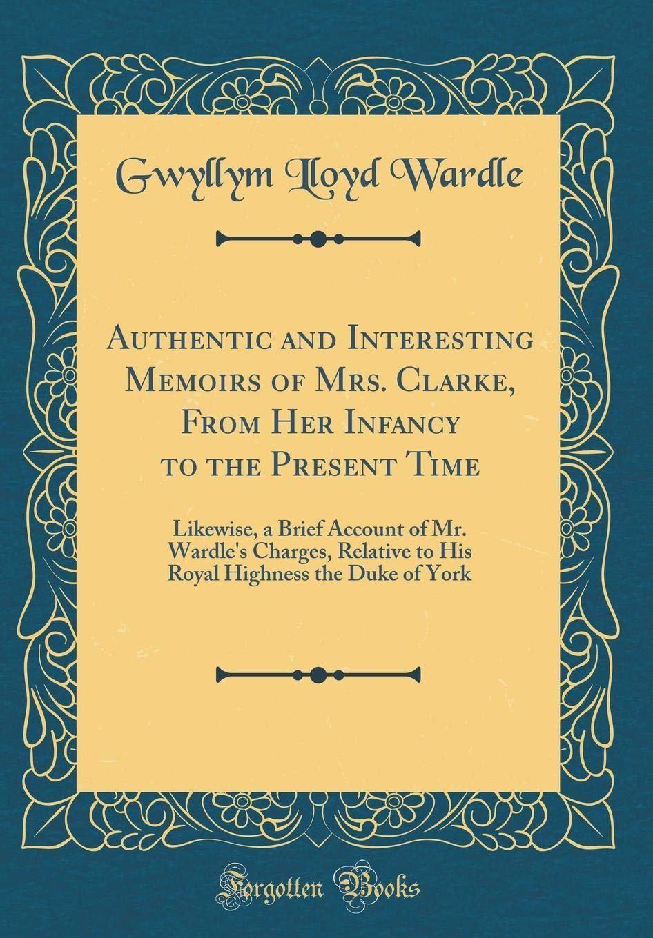 Download Authentic and Interesting Memoirs of Mrs. Clarke, From Her Infancy to the Present Time: Likewise, a Brief Account of Mr. Wardle's Charges, Relative to ... Highness the Duke of York (Classic Reprint) pdf
