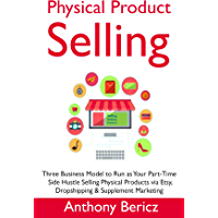 Physical Products Selling: Three Business Model to Run as Your Part-Time Side Hustle Selling Physical Products via Etsy, Dropshipping & Supplement Marketing (English Edition)